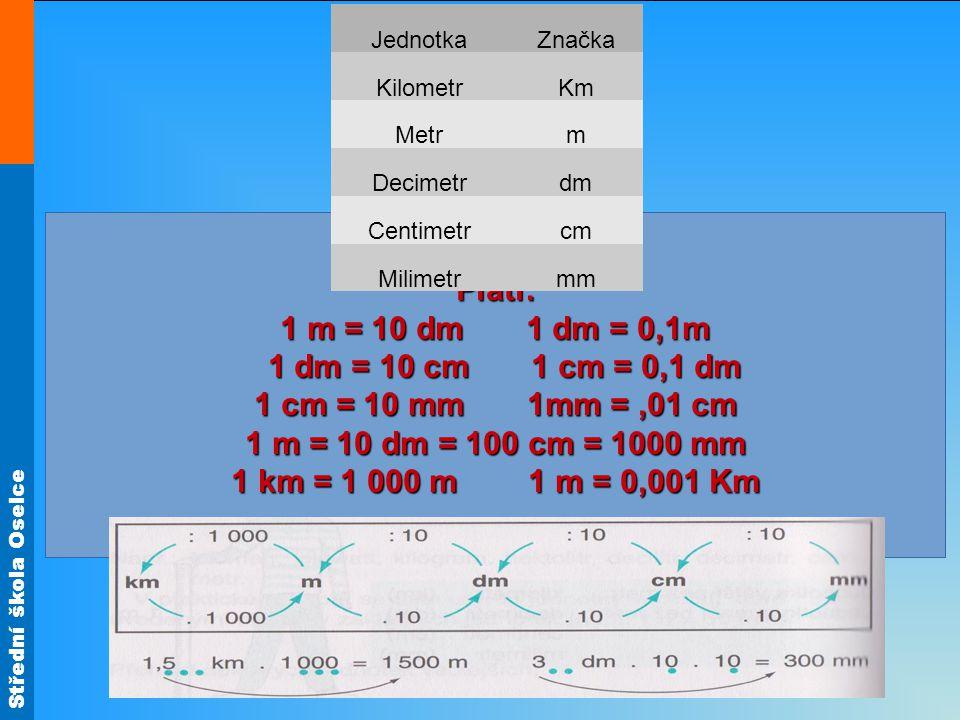 Střední škola Oselce Platí: 1 m = 10 dm 1 dm = 0,1m 1 dm = 10 cm 1 cm = 0,1 dm 1 dm = 10 cm 1 cm = 0,1 dm 1 cm = 10 mm 1mm =,01 cm 1 m = 10 dm = 100 c
