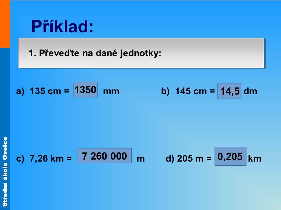 Střední škola Oselce 1. Převeďte na dané jednotky: a) 135 cm = mm b) 145 cm = dm c) 7,26 km = m d) 205 m = km 1350 7 260 000 14,5 0,205 Příklad: