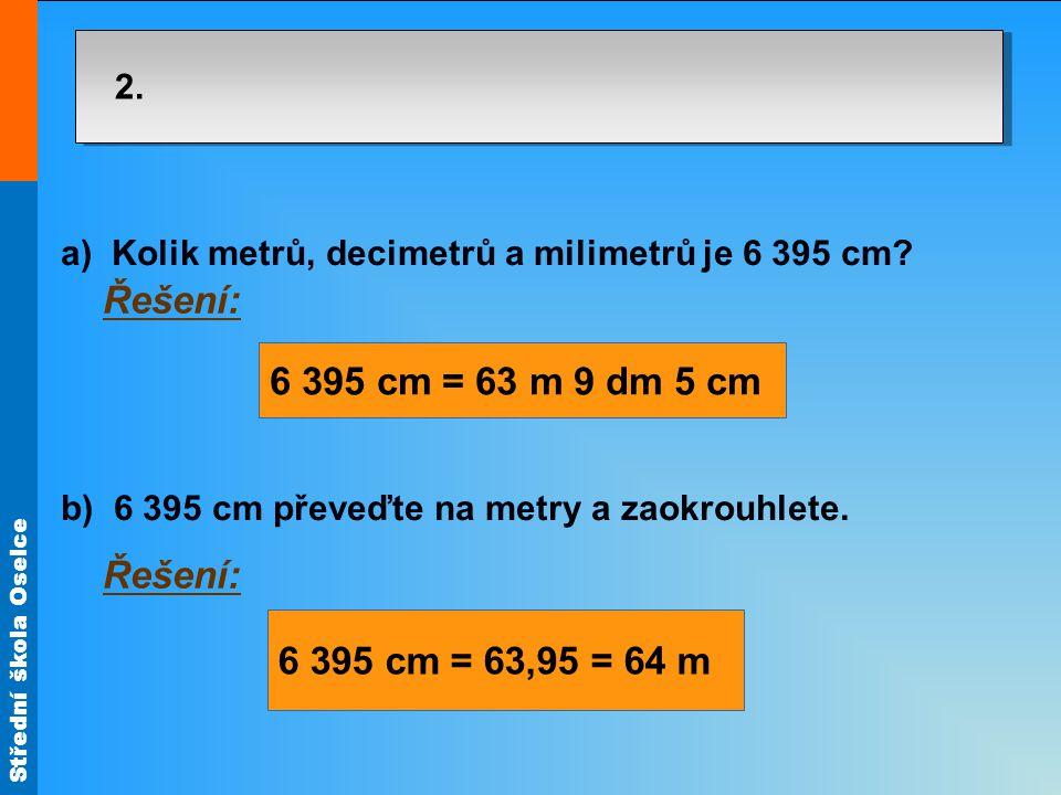 Střední škola Oselce 2. a) Kolik metrů, decimetrů a milimetrů je 6 395 cm? b) 6 395 cm převeďte na metry a zaokrouhlete. Řešení: 6 395 cm = 63 m 9 dm