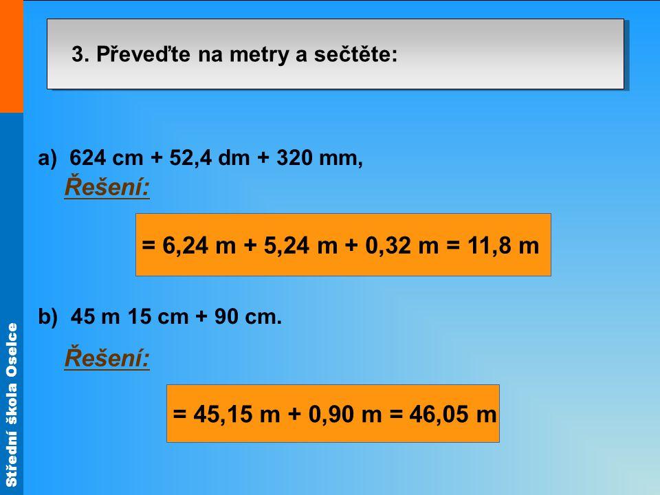 Střední škola Oselce 3. Převeďte na metry a sečtěte: a) 624 cm + 52,4 dm + 320 mm, b) 45 m 15 cm + 90 cm. Řešení: = 6,24 m + 5,24 m + 0,32 m = 11,8 m