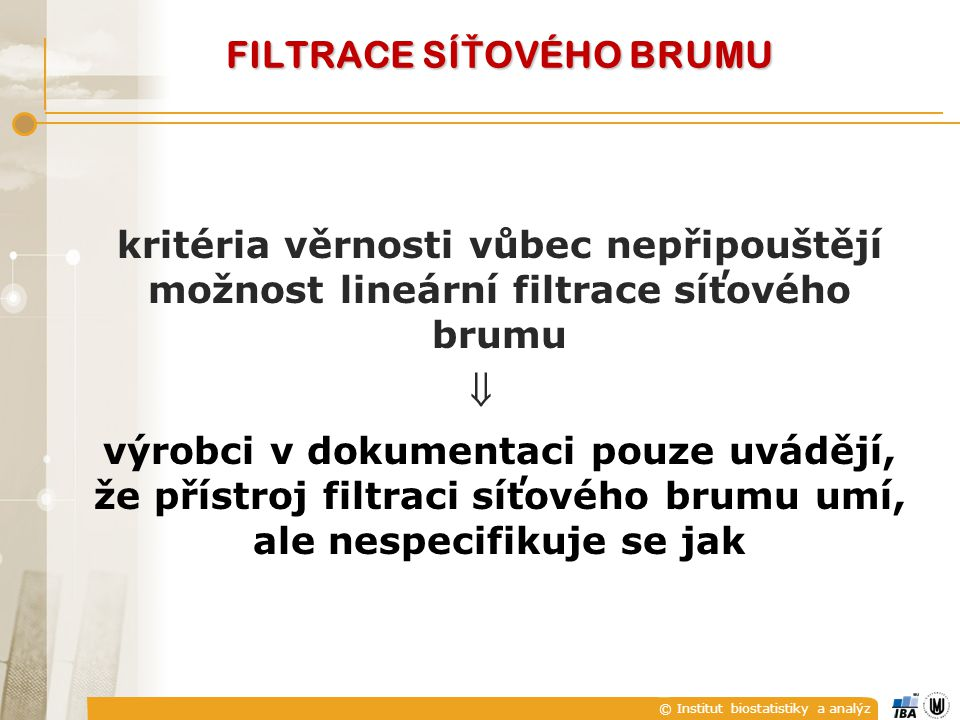 © Institut biostatistiky a analýz FILTRACE SÍ Ť OVÉHO BRUMU kritéria věrnosti vůbec nepřipouštějí možnost lineární filtrace síťového brumu  výrobci v dokumentaci pouze uvádějí, že přístroj filtraci síťového brumu umí, ale nespecifikuje se jak