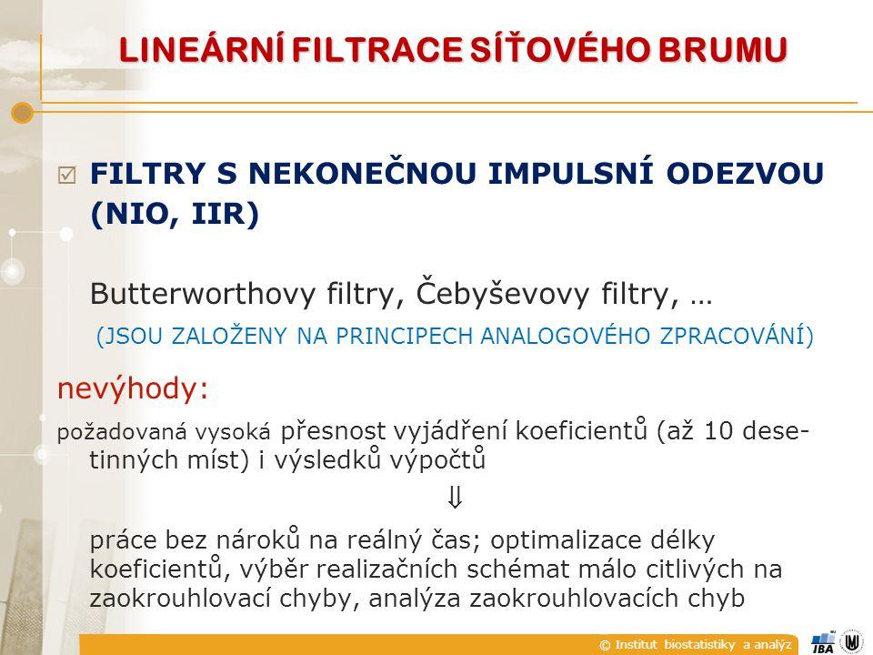 © Institut biostatistiky a analýz  FILTRY S NEKONEČNOU IMPULSNÍ ODEZVOU (NIO, IIR) Butterworthovy filtry, Čebyševovy filtry, … (JSOU ZALOŽENY NA PRINCIPECH ANALOGOVÉHO ZPRACOVÁNÍ) nevýhody: požadovaná vysoká přesnost vyjádření koeficientů (až 10 dese- tinných míst) i výsledků výpočtů  práce bez nároků na reálný čas; optimalizace délky koeficientů, výběr realizačních schémat málo citlivých na zaokrouhlovací chyby, analýza zaokrouhlovacích chyb LINEÁRNÍ FILTRACE SÍ Ť OVÉHO BRUMU