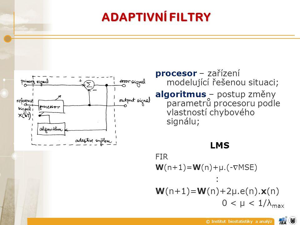 © Institut biostatistiky a analýz procesor – zařízení modelující řešenou situaci; algoritmus – postup změny parametrů procesoru podle vlastností chybového signálu; LMS FIR W(n+1)=W(n)+μ.(-MSE) : W(n+1)=W(n)+2μ.e(n).x(n) 0 < μ < 1/λ max ADAPTIVNÍ FILTRY