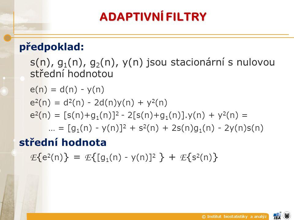 © Institut biostatistiky a analýz ADAPTIVNÍ FILTRY předpoklad: s(n), g 1 (n), g 2 (n), y(n) jsou stacionární s nulovou střední hodnotou e(n) = d(n) - y(n) e 2 (n) = d 2 (n) - 2d(n)y(n) + y 2 (n) e 2 (n) = [s(n)+g 1 (n)] 2 - 2[s(n)+g 1 (n)].y(n) + y 2 (n) = … = [g 1 (n) - y(n)] 2 + s 2 (n) + 2s(n)g 1 (n) - 2y(n)s(n) střední hodnota E { e 2 (n) } = E { [g 1 (n) - y(n)] 2 } + E { s 2 (n) }