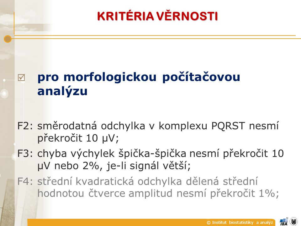 © Institut biostatistiky a analýz  pro morfologickou počítačovou analýzu F2:směrodatná odchylka v komplexu PQRST nesmí překročit 10 μV; F3:chyba výchylek špička-špička nesmí překročit 10 μV nebo 2%, je-li signál větší; F4:střední kvadratická odchylka dělená střední hodnotou čtverce amplitud nesmí překročit 1%; KRITÉRIA V Ě RNOSTI