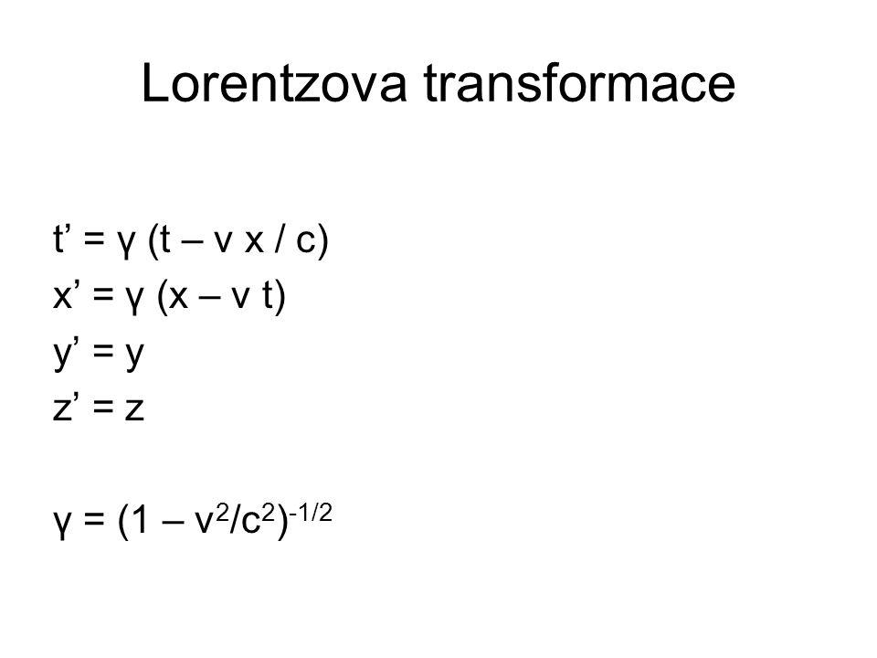 Lorentzova transformace t' = γ (t – v x / c) x' = γ (x – v t) y' = y z' = z γ = (1 – v 2 /c 2 ) -1/2