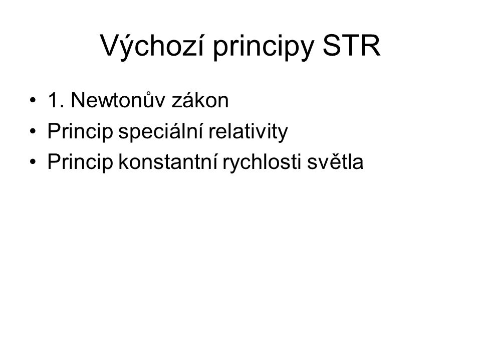 Výchozí principy STR 1. Newtonův zákon Princip speciální relativity Princip konstantní rychlosti světla