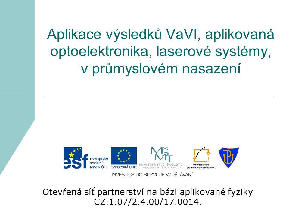 Aplikace výsledků VaVI, aplikovaná optoelektronika, laserové systémy, v průmyslovém nasazení Otevřená síť partnerství na bázi aplikované fyziky CZ.1.0