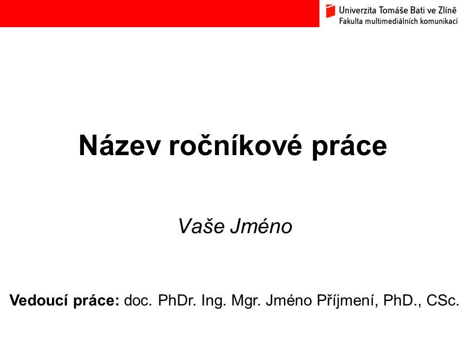 Název ročníkové práce Vaše Jméno Vedoucí práce: doc. PhDr. Ing. Mgr. Jméno Příjmení, PhD., CSc.