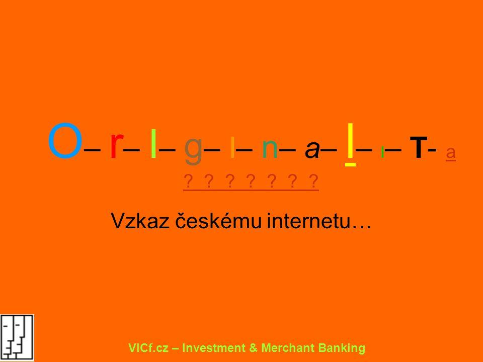O – r – I – g – I– n – a– l – I – T- a ? ? ? ? ? ? ? Vzkaz českému internetu… VICf.cz – Investment & Merchant Banking