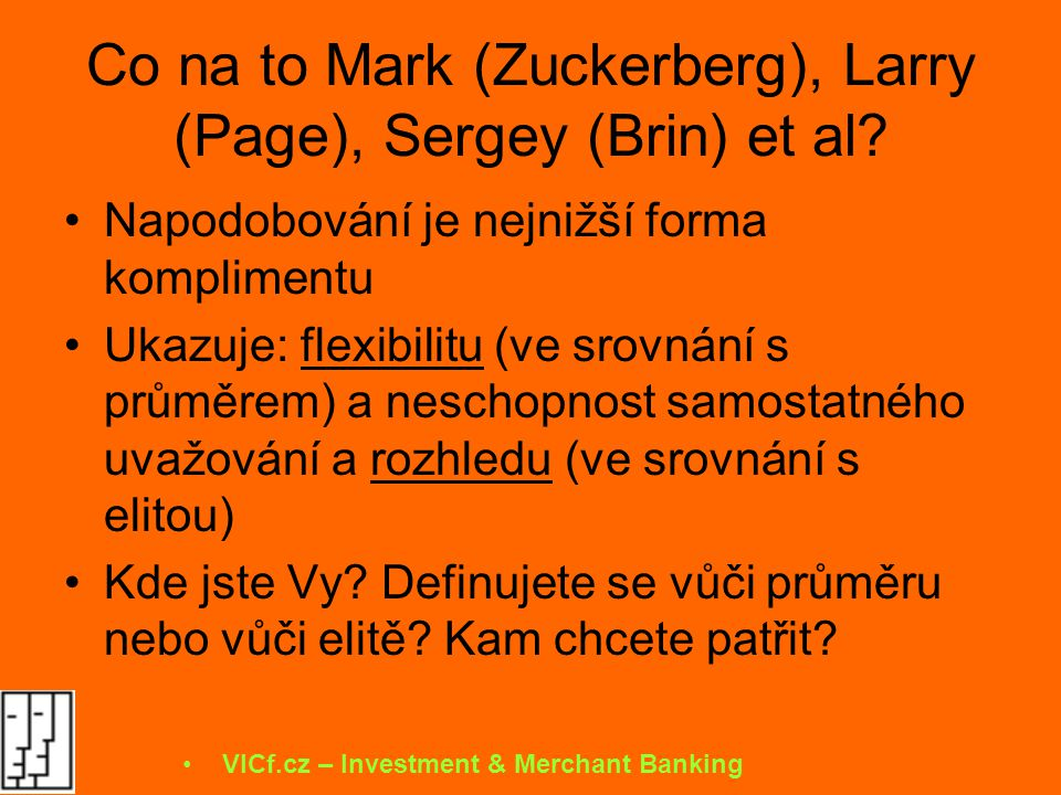 """Pohled investora… Kopírovači jsou / nejsou zajímaví, protože: Jsou: –Dělají něco, co někde funguje a může to fungovat i u nás –Nemusí to být business géniové, prostě se jen učí od jiných –I nadále mohou napodobovat a kopírovat inovátory Nejsou –""""kopírování je -svým způsobem- profitabilní nuda –Podobní kopírovači okolo nich okopírují koncept v dalších zemích, proto se jim bude špatně expandovat –Nemají dostatečný intelektuální a business náskok aby se prosadili mimo svůj domácí píseček VICf.cz – Investment & Merchant Banking"""