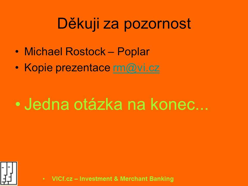 Děkuji za pozornost Michael Rostock – Poplar Kopie prezentace rm@vi.czrm@vi.cz Jedna otázka na konec... VICf.cz – Investment & Merchant Banking