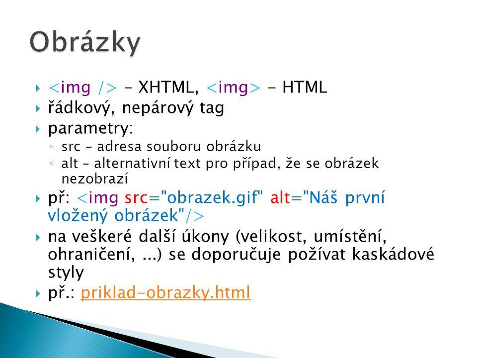  - XHTML, - HTML  řádkový, nepárový tag  parametry: ◦ src – adresa souboru obrázku ◦ alt – alternativní text pro případ, že se obrázek nezobrazí  př:  na veškeré další úkony (velikost, umístění, ohraničení,...) se doporučuje požívat kaskádové styly  př.: priklad-obrazky.htmlpriklad-obrazky.html