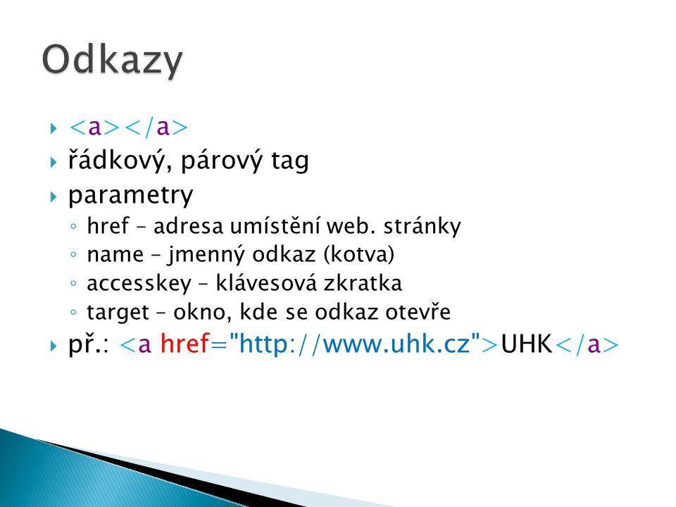   řádkový, párový tag  parametry ◦ href – adresa umístění web. stránky ◦ name – jmenný odkaz (kotva) ◦ accesskey – klávesová zkratka ◦ target – okn