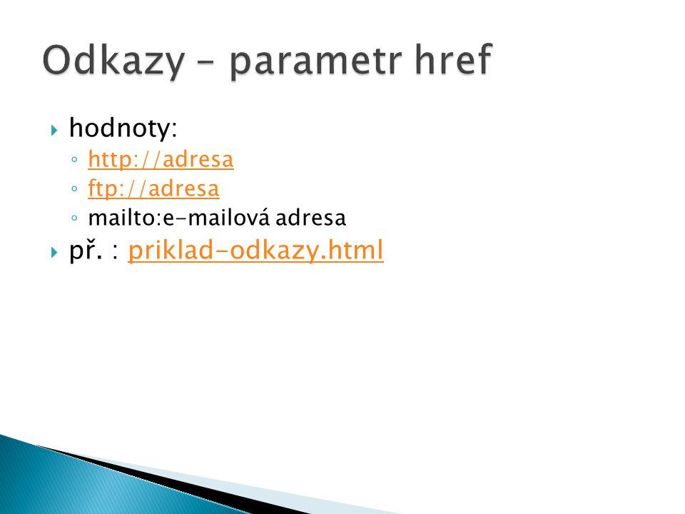  hodnoty: ◦ http://adresa http://adresa ◦ ftp://adresa ftp://adresa ◦ mailto:e-mailová adresa  př. : priklad-odkazy.htmlpriklad-odkazy.html