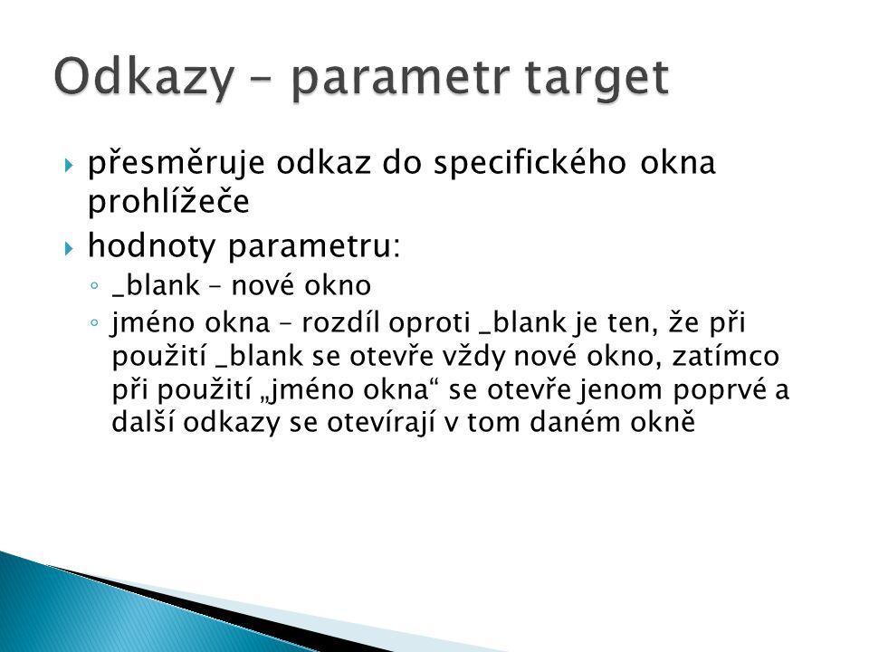  přesměruje odkaz do specifického okna prohlížeče  hodnoty parametru: ◦ _blank – nové okno ◦ jméno okna – rozdíl oproti _blank je ten, že při použit