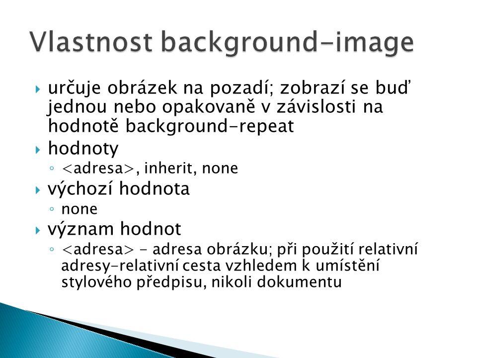  určuje obrázek na pozadí; zobrazí se buď jednou nebo opakovaně v závislosti na hodnotě background-repeat  hodnoty ◦, inherit, none  výchozí hodnota ◦ none  význam hodnot ◦ - adresa obrázku; při použití relativní adresy-relativní cesta vzhledem k umístění stylového předpisu, nikoli dokumentu