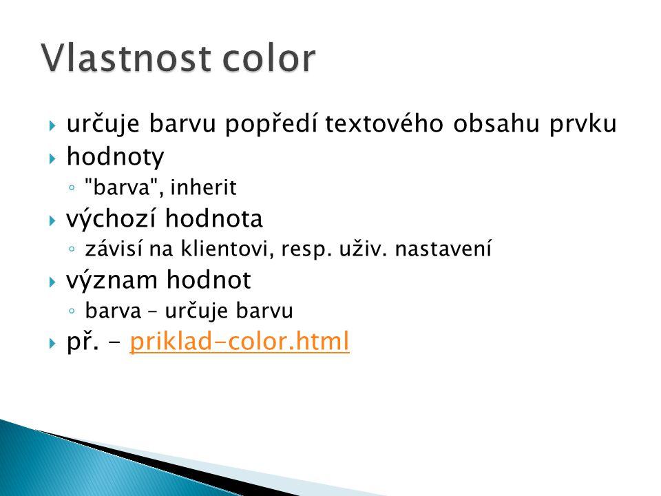  určuje barvu popředí textového obsahu prvku  hodnoty ◦ barva , inherit  výchozí hodnota ◦ závisí na klientovi, resp.