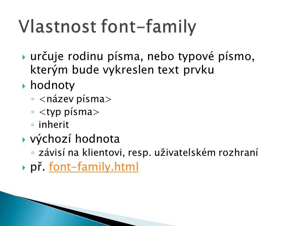  určuje rodinu písma, nebo typové písmo, kterým bude vykreslen text prvku  hodnoty ◦ ◦ inherit  výchozí hodnota ◦ závisí na klientovi, resp. uživat