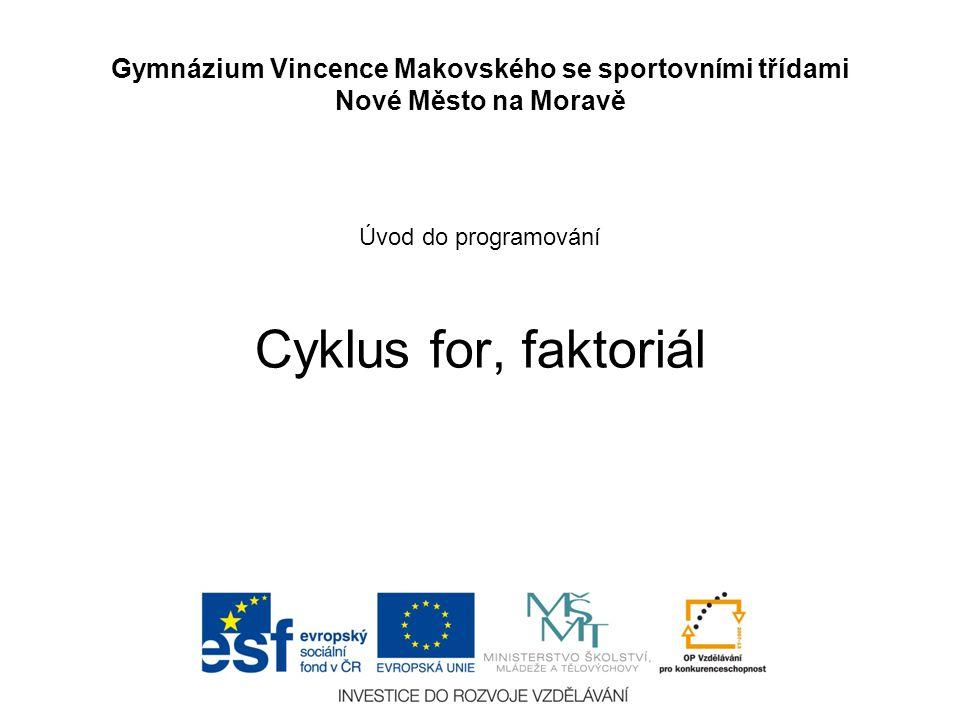 Úvod do programování Cyklus for, faktoriál Gymnázium Vincence Makovského se sportovními třídami Nové Město na Moravě