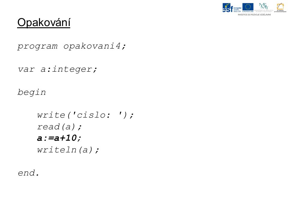 Opakování program opakovani4; var a:integer; begin write( cislo: ); read(a); a:=a+10; writeln(a); end.