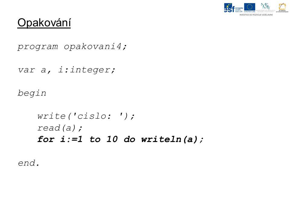 Opakování Upravte program opakovani4, aby napsal pod sebe čísla od 1 do a : cislo: 8 1 2 3 4 5 6 7 8