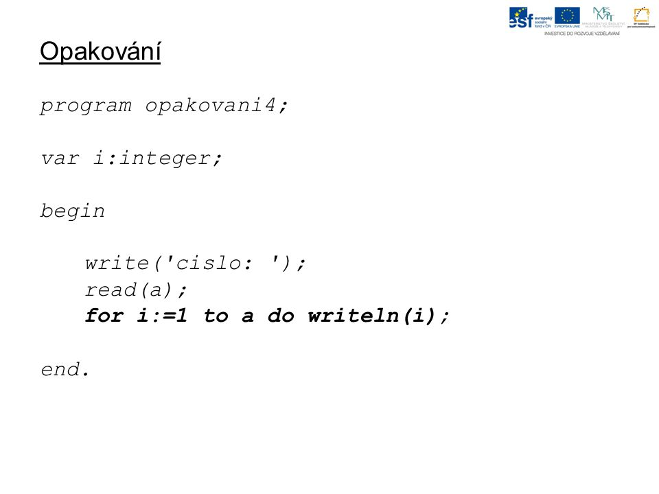 Opakování program opakovani4; var i:integer; begin write( cislo: ); read(a); for i:=1 to a do writeln(i); end.