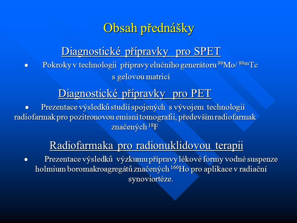 Obsah přednášky Diagnostické přípravky pro SPET  Pokroky v technologii přípravy elučního generátoru 99 Mo/ 99m Tc s gelovou matricí Diagnostické příp