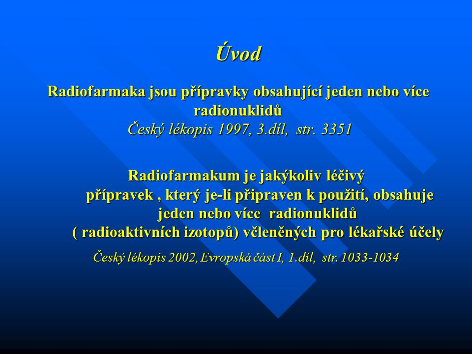 Úvod Radiofarmaka jsou přípravky obsahující jeden nebo více radionuklidů Český lékopis 1997, 3.díl, str. 3351 Radiofarmakum je jakýkoliv léčivý přípra