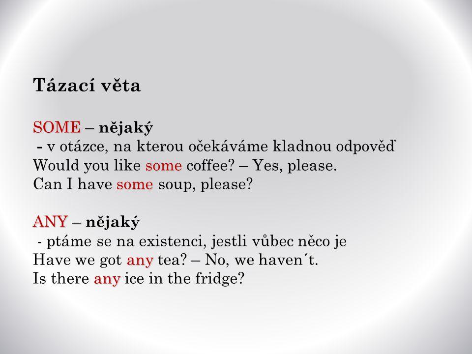 Tázací věta SOME – SOME – nějaký - v otázce, na kterou očekáváme kladnou odpověď some Would you like some coffee.