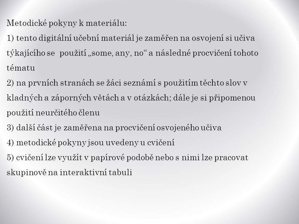 """Metodické pokyny k materiálu: 1) tento digitální učební materiál je zaměřen na osvojení si učiva týkajícího se použití """"some, any, no a následné procvičení tohoto tématu 2) na prvních stranách se žáci seznámí s použitím těchto slov v kladných a záporných větách a v otázkách; dále je si připomenou použití neurčitého členu 3) další část je zaměřena na procvičení osvojeného učiva 4) metodické pokyny jsou uvedeny u cvičení 5) cvičení lze využít v papírové podobě nebo s nimi lze pracovat skupinově na interaktivní tabuli"""