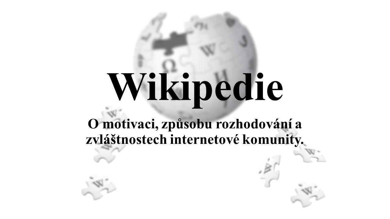 Wikipedie O motivaci, způsobu rozhodování a zvláštnostech internetové komunity.