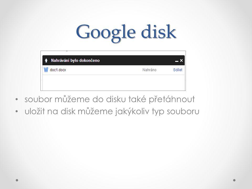 Google disk soubor můžeme do disku také přetáhnout uložit na disk můžeme jakýkoliv typ souboru
