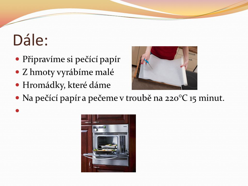 Dále: Připravíme si pečící papír Z hmoty vyrábíme malé Hromádky, které dáme Na pečící papír a pečeme v troubě na 220°C 15 minut.