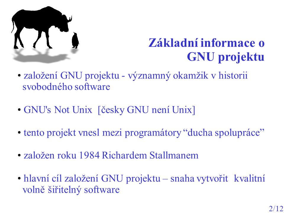 vytvořit programy, které budou zadarmo a nebudou nikoho omezovat v jejich používání (každý může program vylepšit, studovat, modifikovat, nebo použít jeho část ve svém programu) http://www.gnu.org/ za svobodný software jsou považovány programy poskytující uživatelům následující čtyři svobody: svoboda spustit program za libovolným účelem, svoboda přístupu ke zdrojovému kódu, svoboda redistribuce kopií, svoboda vylepšování/modifikace programu.