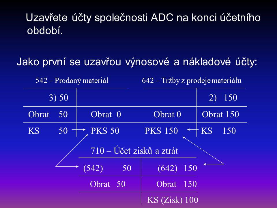Uzavřete účty společnosti ADC na konci účetního období. Jako první se uzavřou výnosové a nákladové účty: 542 – Prodaný materiál 642 – Tržby z prodeje