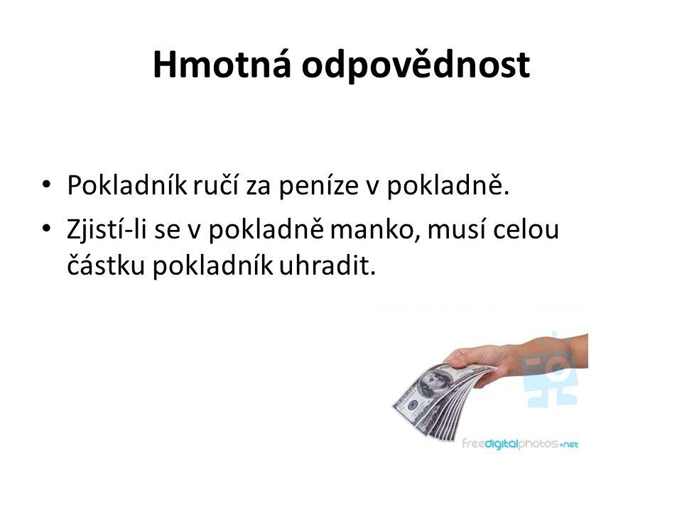 Hmotná odpovědnost Pokladník ručí za peníze v pokladně. Zjistí-li se v pokladně manko, musí celou částku pokladník uhradit.