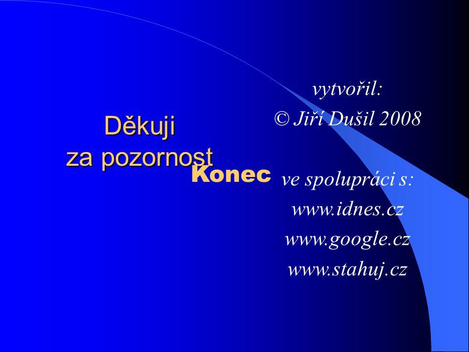 Děkuji za pozornost vytvořil: © Jiří Dušil 2008 ve spolupráci s: www.idnes.cz www.google.cz www.stahuj.cz Konec