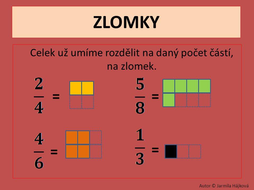 ZLOMKY Celek už umíme rozdělit na daný počet částí, na zlomek. = = = = Autor © Jarmila Hájková
