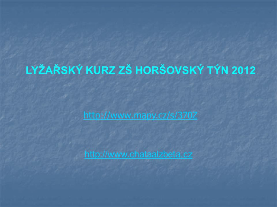 http://www.chataalzbeta.cz LYŽAŘSKÝ KURZ ZŠ HORŠOVSKÝ TÝN 2012 http://www.mapy.cz/s/370Z