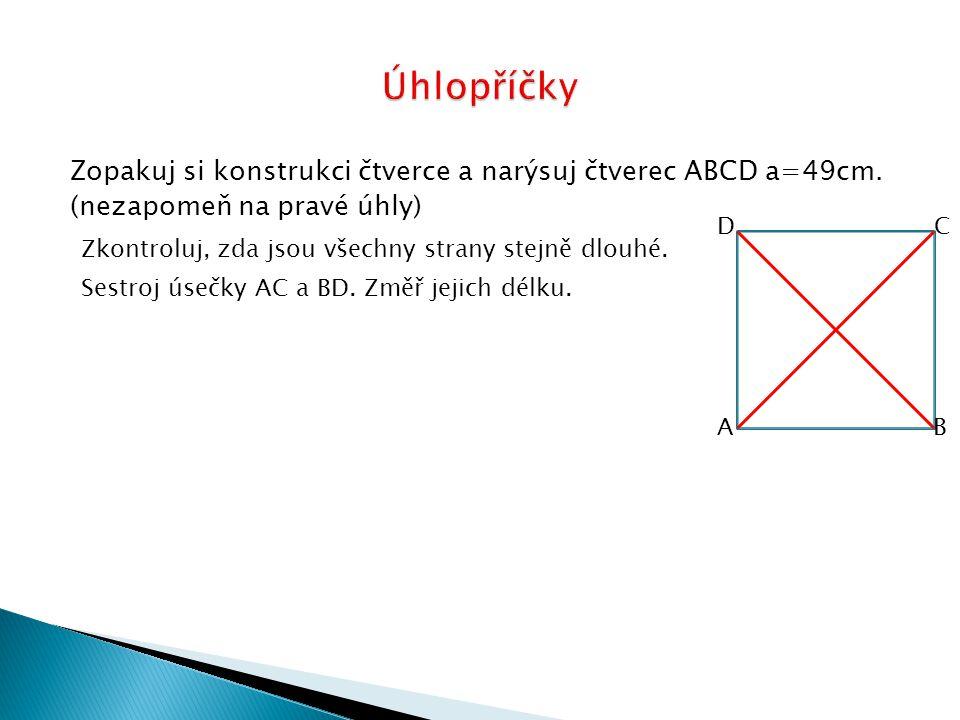 Zopakuj si konstrukci čtverce a narýsuj čtverec ABCD a=49cm. (nezapomeň na pravé úhly) Zkontroluj, zda jsou všechny strany stejně dlouhé. Sestroj úseč