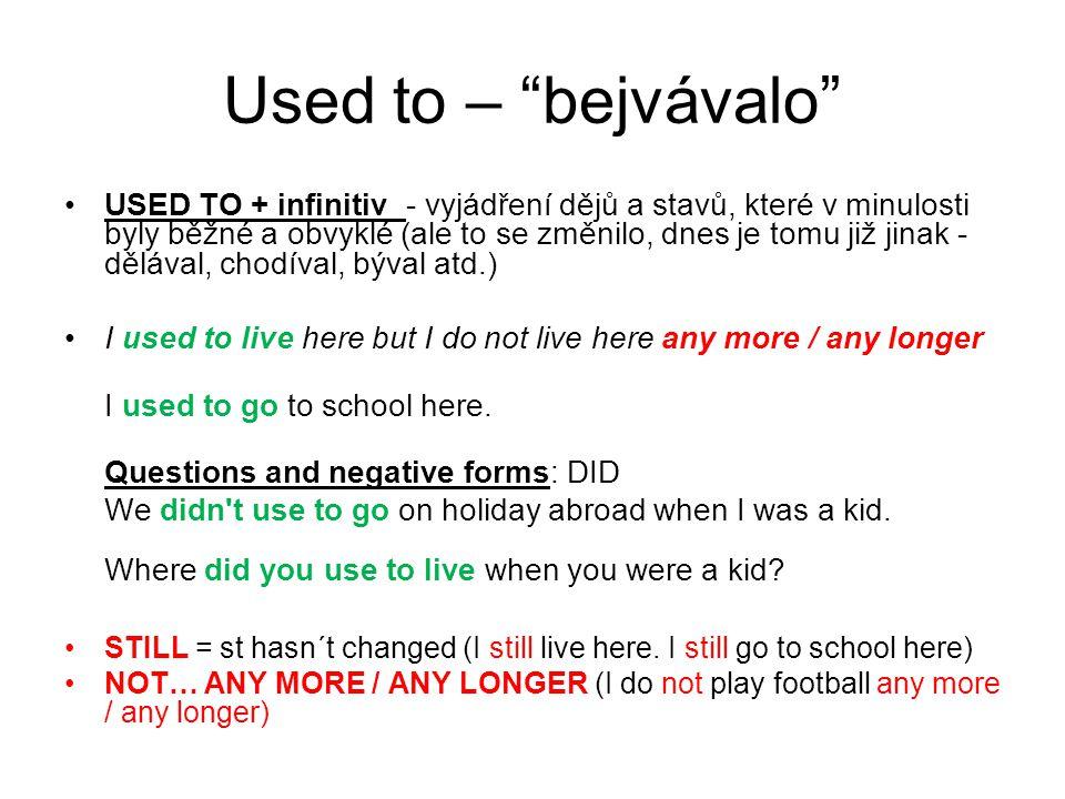 """Used to – """"bejvávalo"""" USED TO + infinitiv - vyjádření dějů a stavů, které v minulosti byly běžné a obvyklé (ale to se změnilo, dnes je tomu již jinak"""