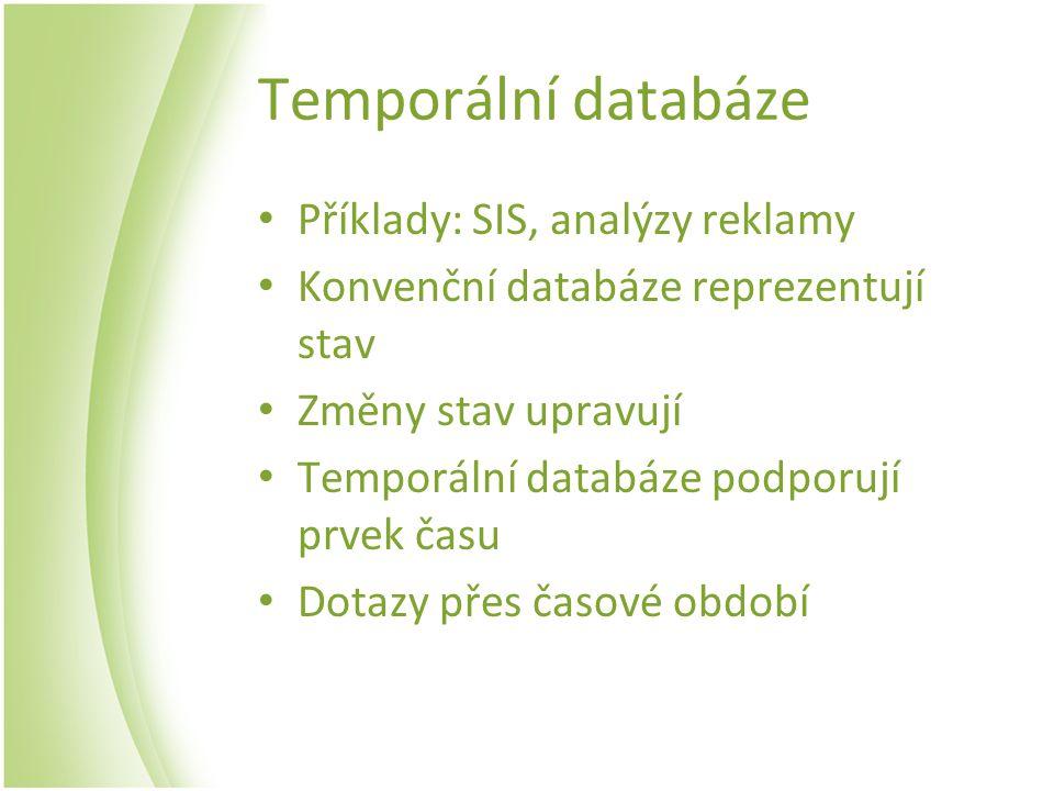 Temporální databáze Příklady: SIS, analýzy reklamy Konvenční databáze reprezentují stav Změny stav upravují Temporální databáze podporují prvek času D
