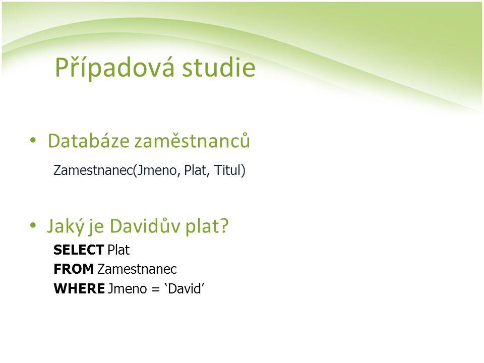 Případová studie Databáze zaměstnanců Zamestnanec(Jmeno, Plat, Titul) Jaký je Davidův plat? SELECT Plat FROM Zamestnanec WHERE Jmeno = 'David'
