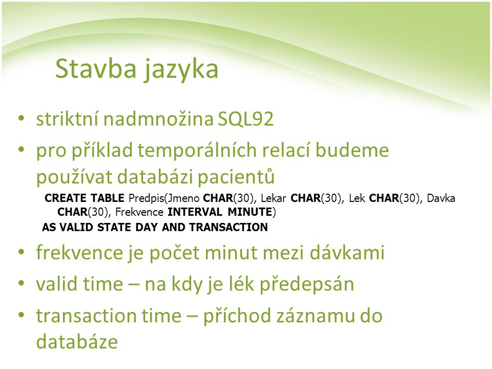 Stavba jazyka striktní nadmnožina SQL92 pro příklad temporálních relací budeme používat databázi pacientů CREATE TABLE Predpis(Jmeno CHAR(30), Lekar C