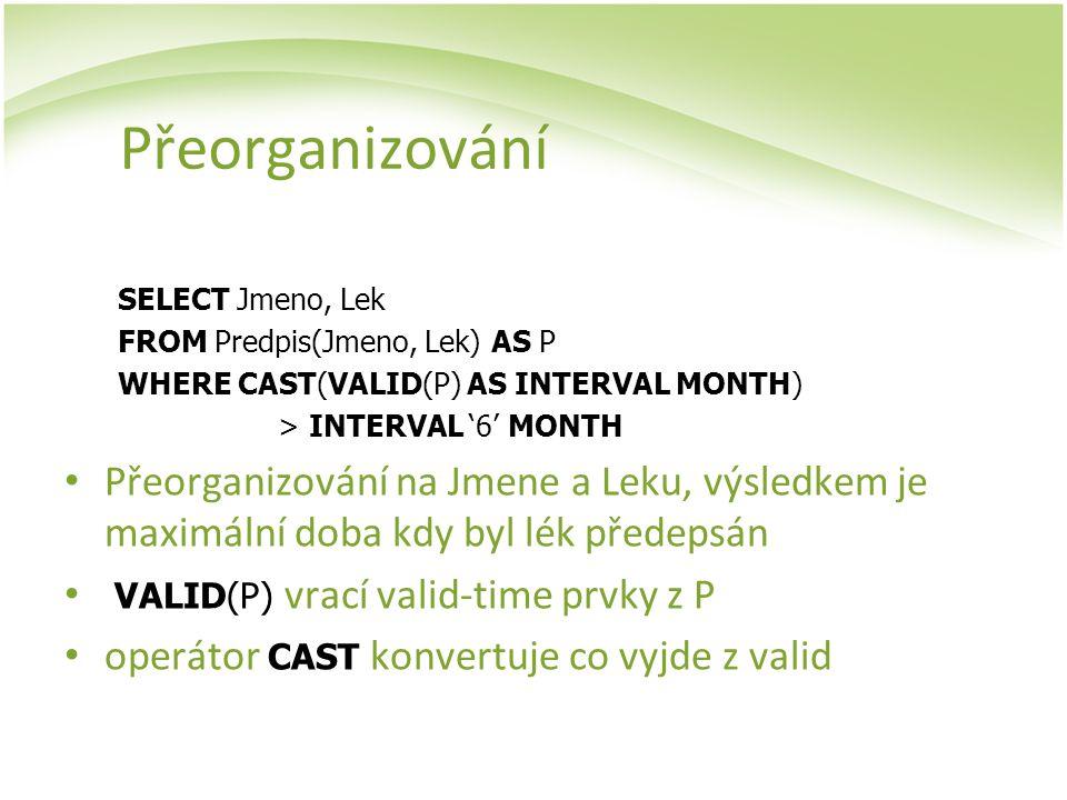 Přeorganizování SELECT Jmeno, Lek FROM Predpis(Jmeno, Lek) AS P WHERE CAST(VALID(P) AS INTERVAL MONTH) > INTERVAL '6' MONTH Přeorganizování na Jmene a