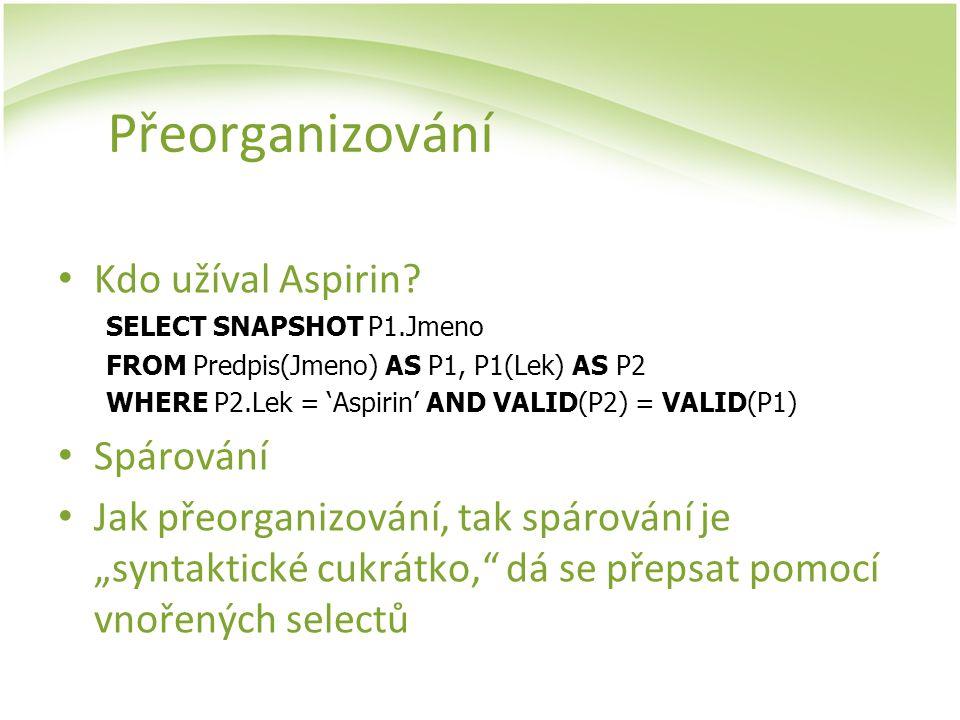 Přeorganizování Kdo užíval Aspirin? SELECT SNAPSHOT P1.Jmeno FROM Predpis(Jmeno) AS P1, P1(Lek) AS P2 WHERE P2.Lek = 'Aspirin' AND VALID(P2) = VALID(P