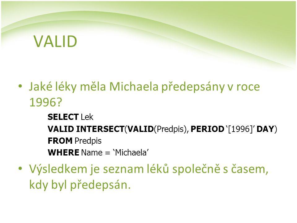 VALID Jaké léky měla Michaela předepsány v roce 1996? SELECT Lek VALID INTERSECT(VALID(Predpis), PERIOD '[1996]' DAY) FROM Predpis WHERE Name = 'Micha