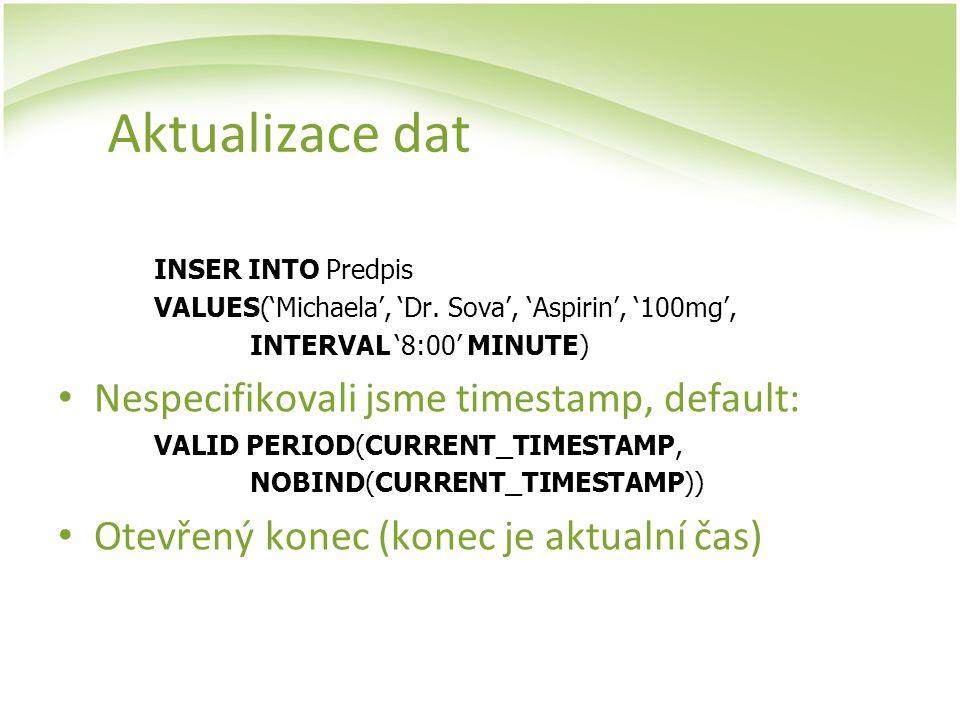 Aktualizace dat INSER INTO Predpis VALUES('Michaela', 'Dr. Sova', 'Aspirin', '100mg', INTERVAL '8:00' MINUTE) Nespecifikovali jsme timestamp, default: