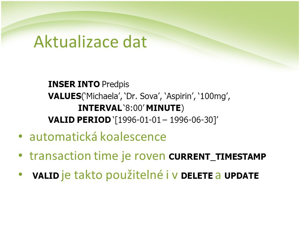 Aktualizace dat INSER INTO Predpis VALUES('Michaela', 'Dr. Sova', 'Aspirin', '100mg', INTERVAL '8:00' MINUTE) VALID PERIOD '[1996-01-01 – 1996-06-30]'